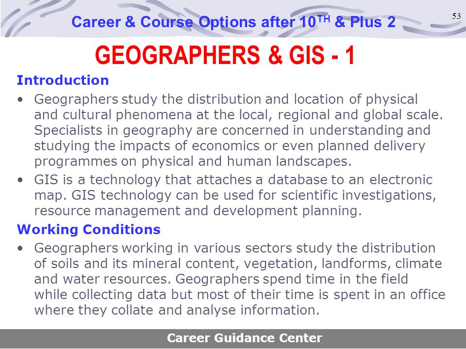 53 GEOGRAPHERS & GIS - 1 Career & Course Options after 10 TH & Plus 2 Introduction Geographers study the distribution and location of physical and cul