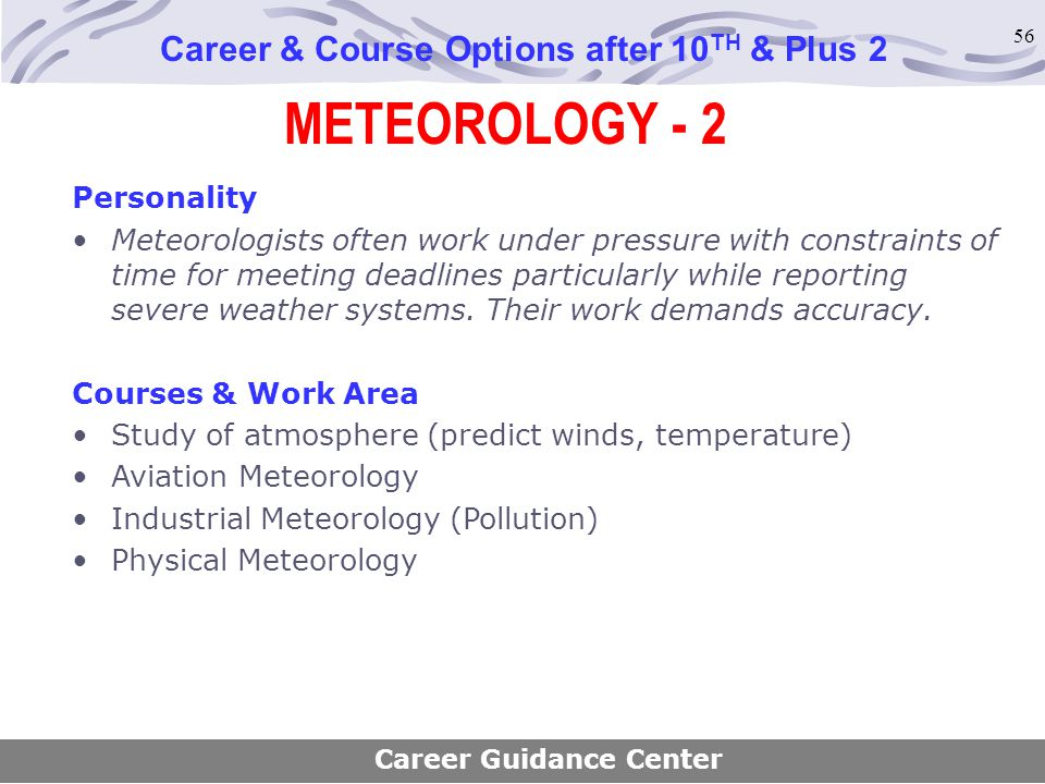 56 METEOROLOGY - 2 Career & Course Options after 10 TH & Plus 2 Personality Meteorologists often work under pressure with constraints of time for meet