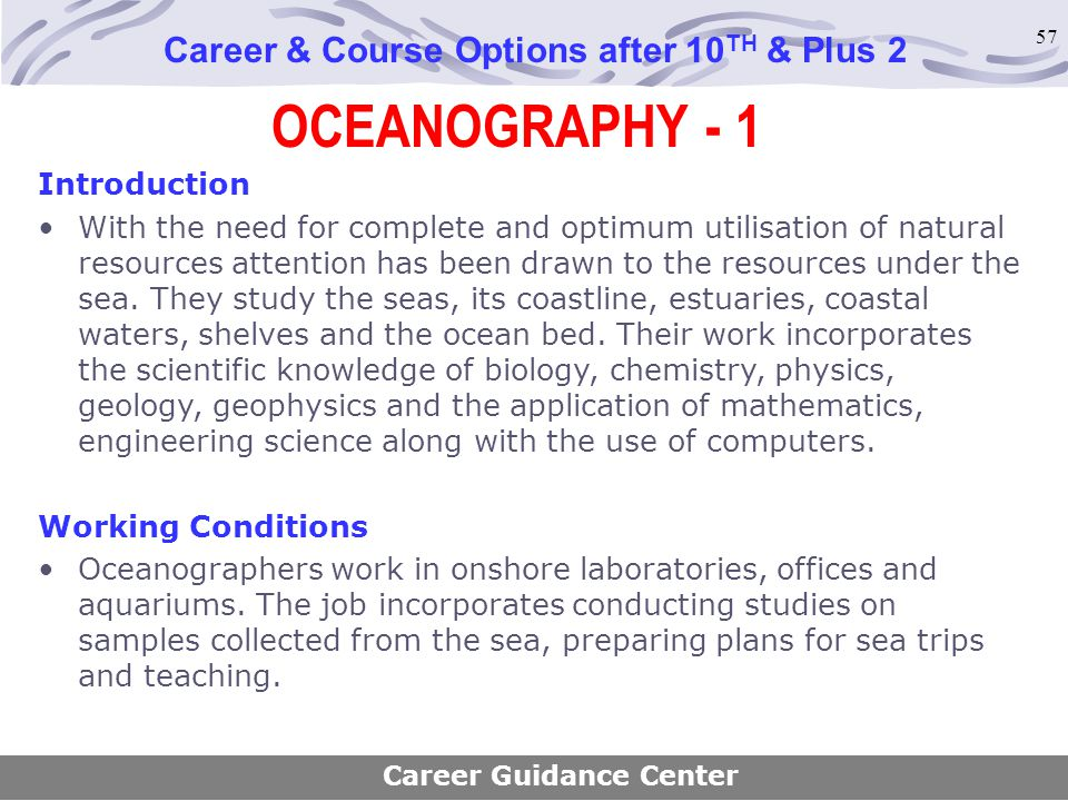 57 OCEANOGRAPHY - 1 Career & Course Options after 10 TH & Plus 2 Introduction With the need for complete and optimum utilisation of natural resources