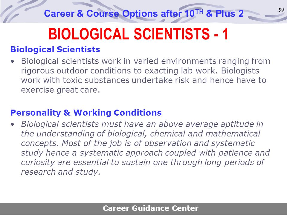 59 BIOLOGICAL SCIENTISTS - 1 Career & Course Options after 10 TH & Plus 2 Biological Scientists Biological scientists work in varied environments rang