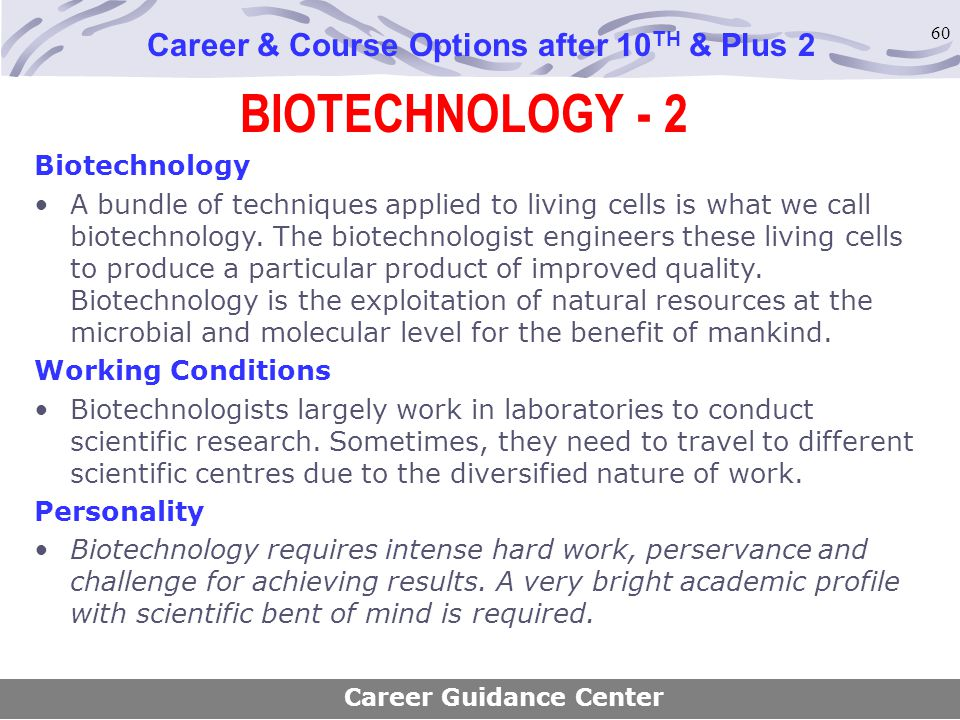60 BIOTECHNOLOGY - 2 Career & Course Options after 10 TH & Plus 2 Biotechnology A bundle of techniques applied to living cells is what we call biotech