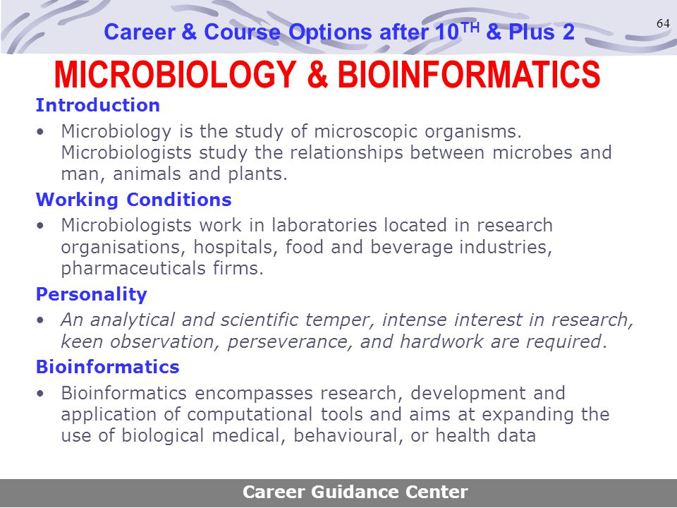 64 MICROBIOLOGY & BIOINFORMATICS Career & Course Options after 10 TH & Plus 2 Introduction Microbiology is the study of microscopic organisms. Microbi