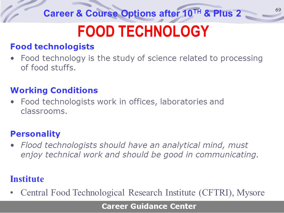 69 FOOD TECHNOLOGY Career & Course Options after 10 TH & Plus 2 Food technologists Food technology is the study of science related to processing of fo