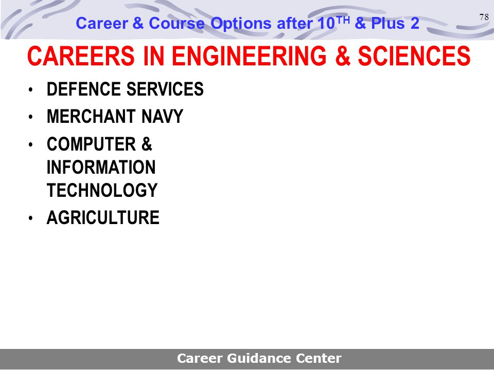 78 CAREERS IN ENGINEERING & SCIENCES Career & Course Options after 10 TH & Plus 2 Career Guidance Center DEFENCE SERVICES MERCHANT NAVY COMPUTER & INF