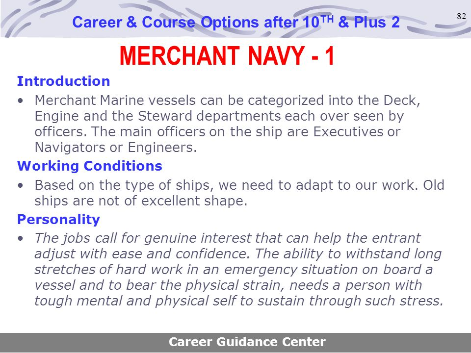82 MERCHANT NAVY - 1 Career & Course Options after 10 TH & Plus 2 Introduction Merchant Marine vessels can be categorized into the Deck, Engine and th