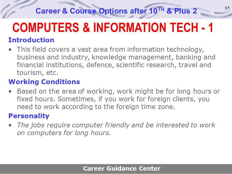 85 COMPUTERS & INFORMATION TECH - 1 Career & Course Options after 10 TH & Plus 2 Introduction This field covers a vast area from information technolog