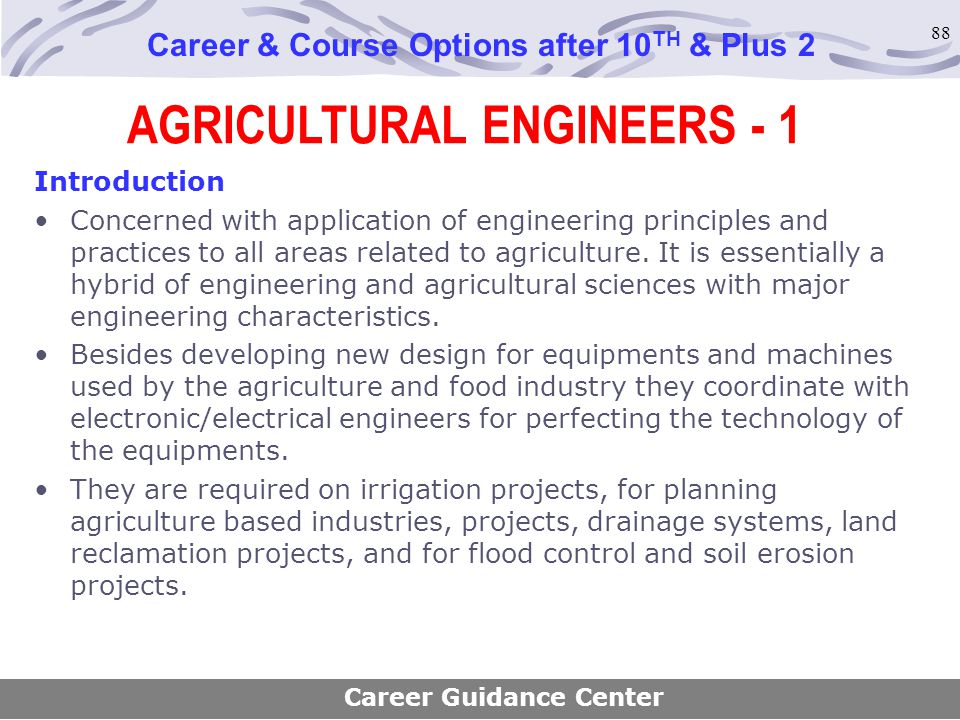 88 AGRICULTURAL ENGINEERS - 1 Career & Course Options after 10 TH & Plus 2 Introduction Concerned with application of engineering principles and pract