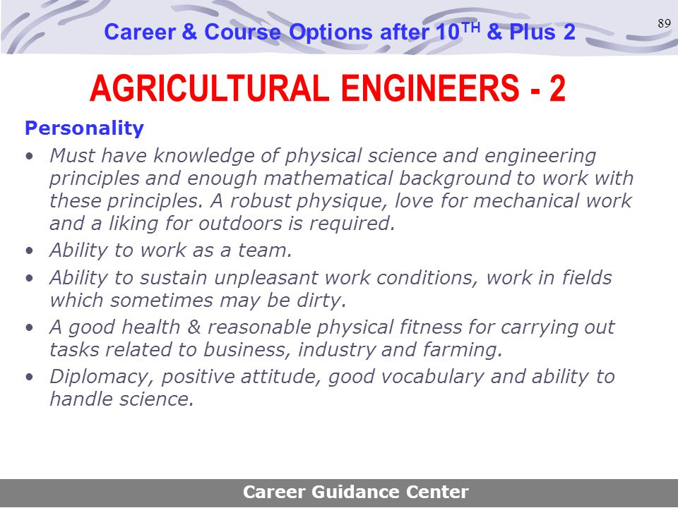89 AGRICULTURAL ENGINEERS - 2 Career & Course Options after 10 TH & Plus 2 Personality Must have knowledge of physical science and engineering princip