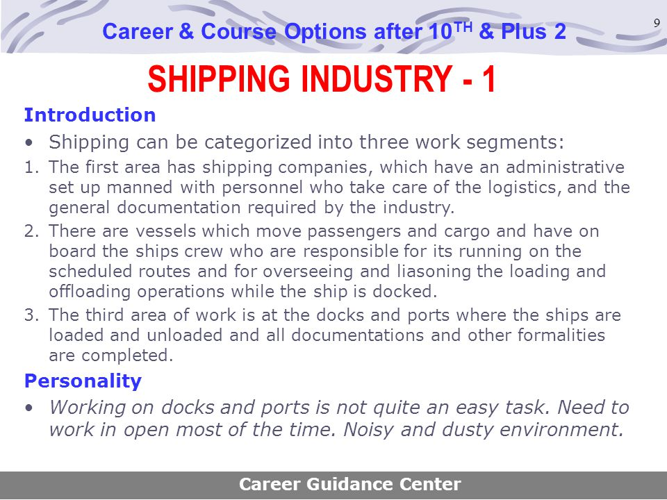 9 SHIPPING INDUSTRY - 1 Career & Course Options after 10 TH & Plus 2 Introduction Shipping can be categorized into three work segments: 1.The first ar