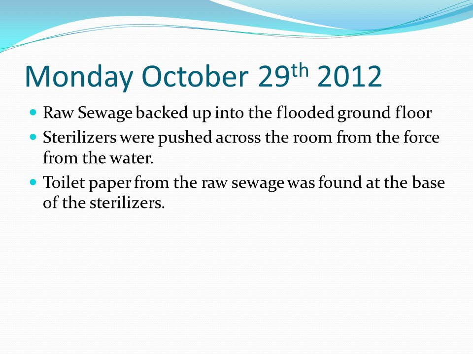 Monday October 29 th 2012 Raw Sewage backed up into the flooded ground floor Sterilizers were pushed across the room from the force from the water.