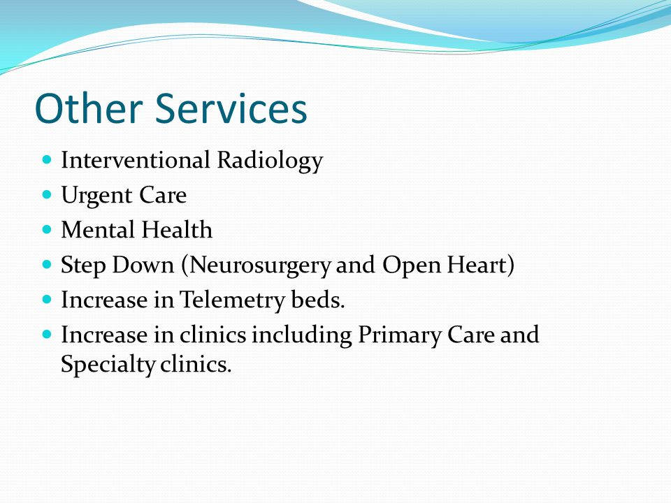 Other Services Interventional Radiology Urgent Care Mental Health Step Down (Neurosurgery and Open Heart) Increase in Telemetry beds.