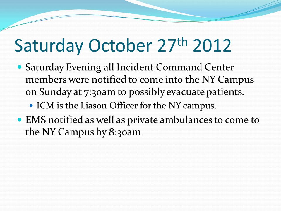 Saturday October 27 th 2012 Saturday Evening all Incident Command Center members were notified to come into the NY Campus on Sunday at 7:30am to possibly evacuate patients.