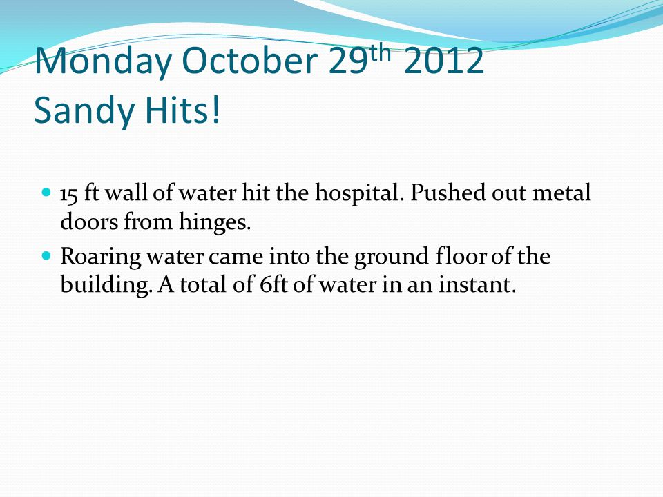 Monday October 29 th 2012 Sandy Hits. 15 ft wall of water hit the hospital.