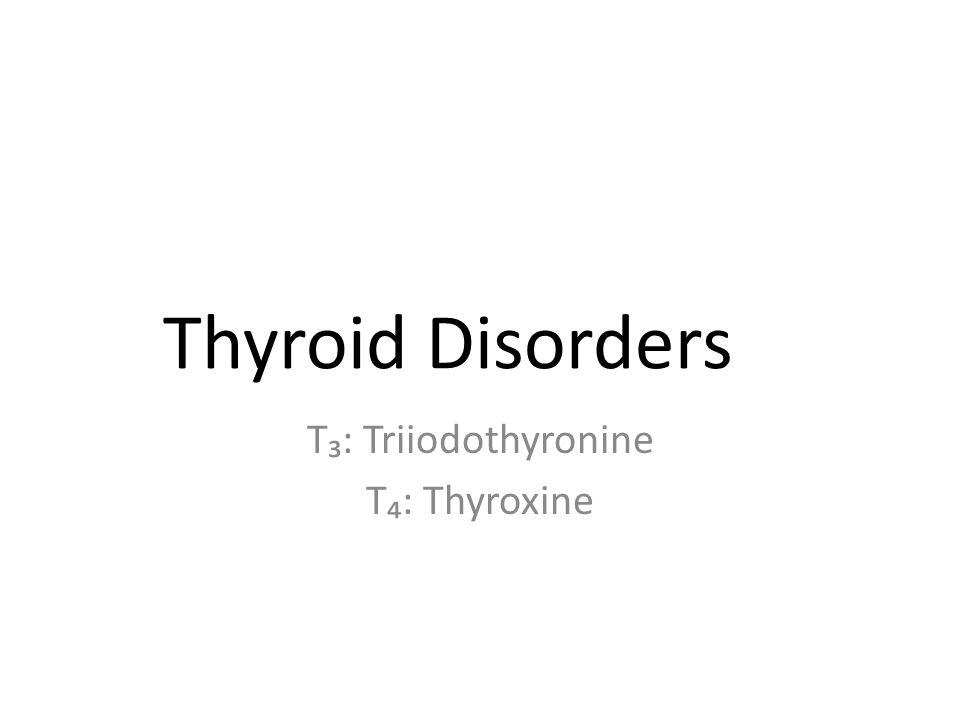 Thyroid Disorders T₃: Triiodothyronine T₄: Thyroxine