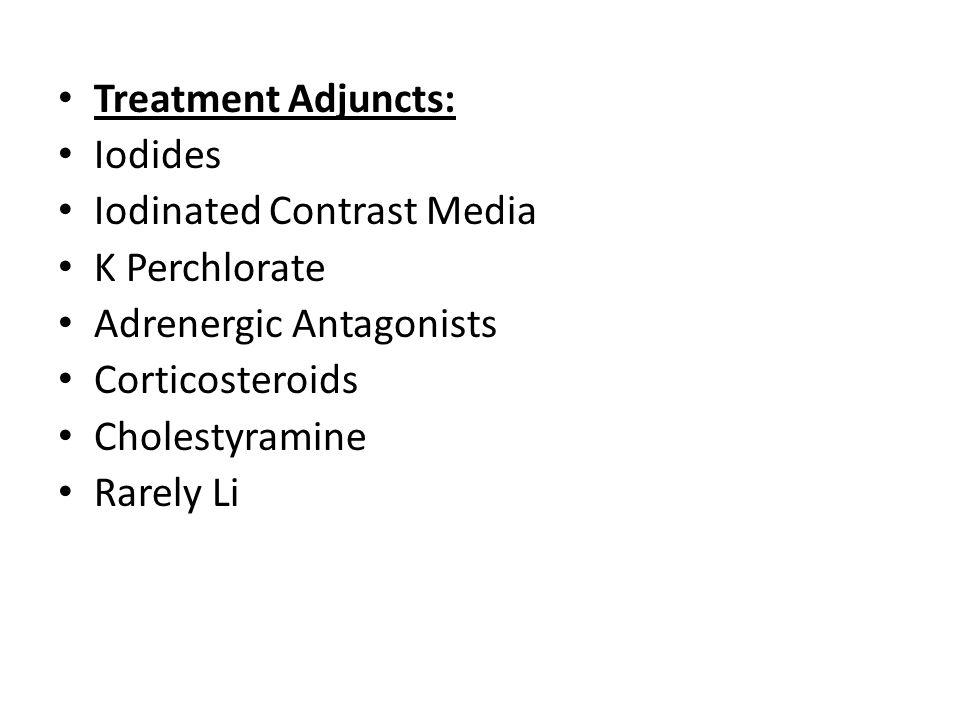 Treatment Adjuncts: Iodides Iodinated Contrast Media K Perchlorate Adrenergic Antagonists Corticosteroids Cholestyramine Rarely Li