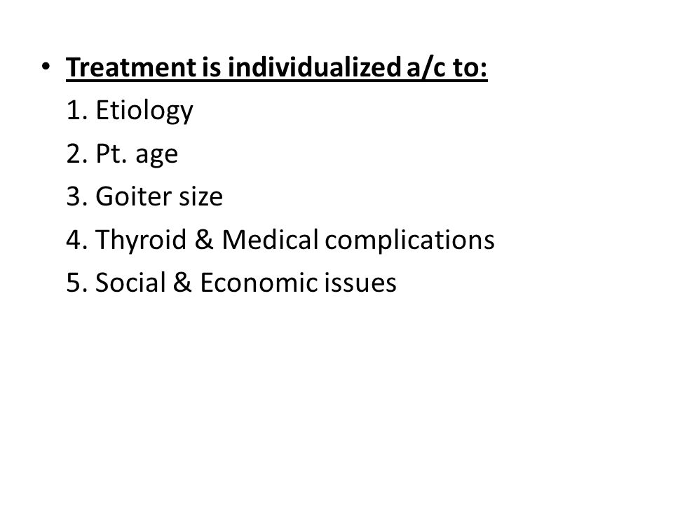 Treatment is individualized a/c to: 1. Etiology 2. Pt. age 3. Goiter size 4. Thyroid & Medical complications 5. Social & Economic issues