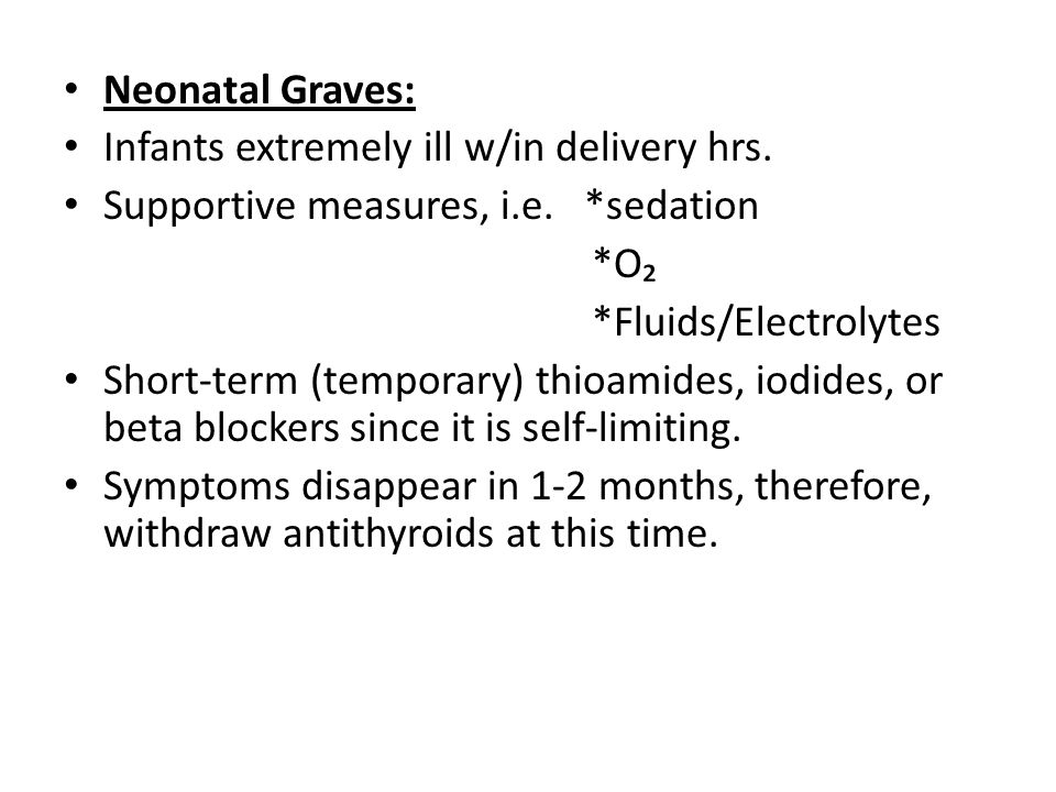 Neonatal Graves: Infants extremely ill w/in delivery hrs. Supportive measures, i.e. *sedation *O₂ *Fluids/Electrolytes Short-term (temporary) thioamid