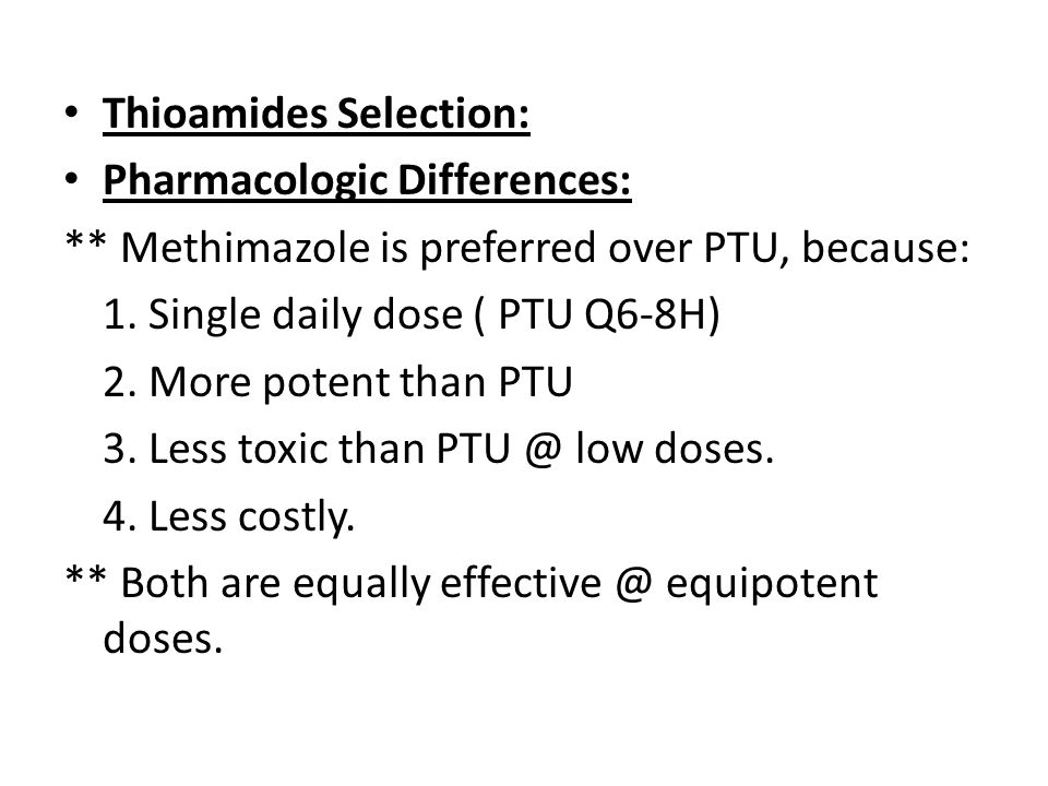 Thioamides Selection: Pharmacologic Differences: ** Methimazole is preferred over PTU, because: 1. Single daily dose ( PTU Q6-8H) 2. More potent than