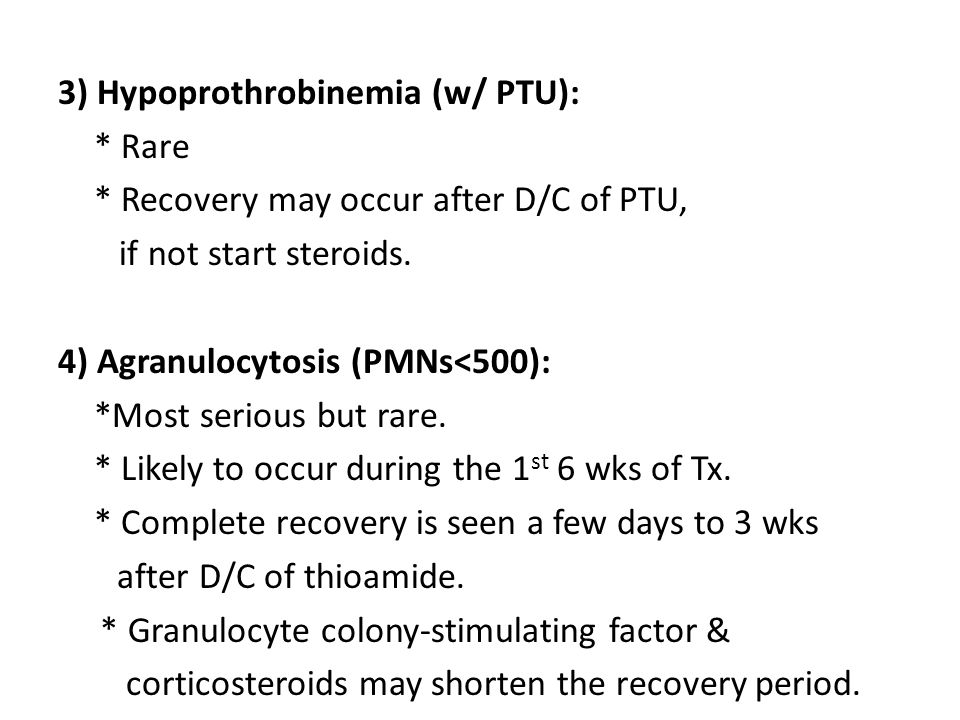 3) Hypoprothrobinemia (w/ PTU): * Rare * Recovery may occur after D/C of PTU, if not start steroids. 4) Agranulocytosis (PMNs<500): *Most serious but