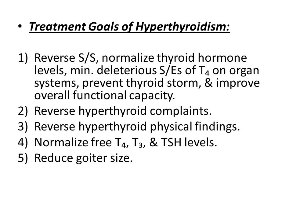 Treatment Goals of Hyperthyroidism: 1)Reverse S/S, normalize thyroid hormone levels, min. deleterious S/Es of T₄ on organ systems, prevent thyroid sto