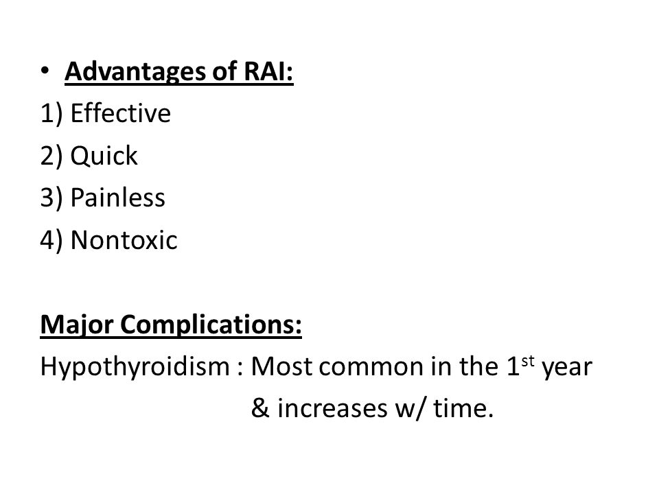 Advantages of RAI: 1) Effective 2) Quick 3) Painless 4) Nontoxic Major Complications: Hypothyroidism : Most common in the 1 st year & increases w/ tim