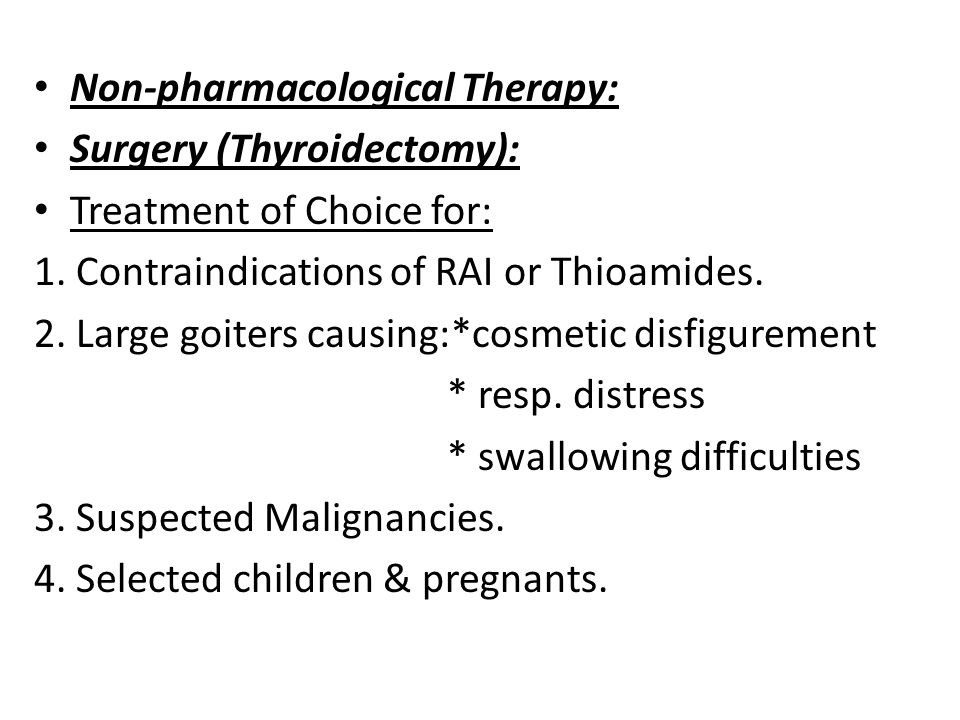 Non-pharmacological Therapy: Surgery (Thyroidectomy): Treatment of Choice for: 1. Contraindications of RAI or Thioamides. 2. Large goiters causing:*co