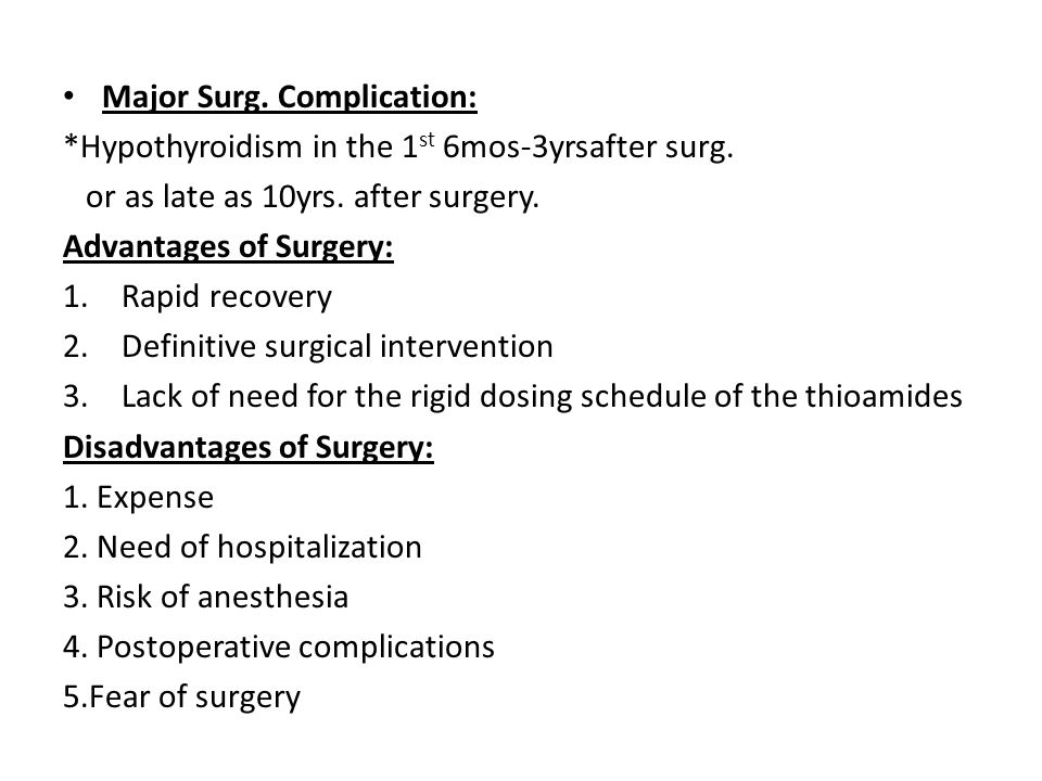 Major Surg. Complication: *Hypothyroidism in the 1 st 6mos-3yrsafter surg. or as late as 10yrs. after surgery. Advantages of Surgery: 1.Rapid recovery