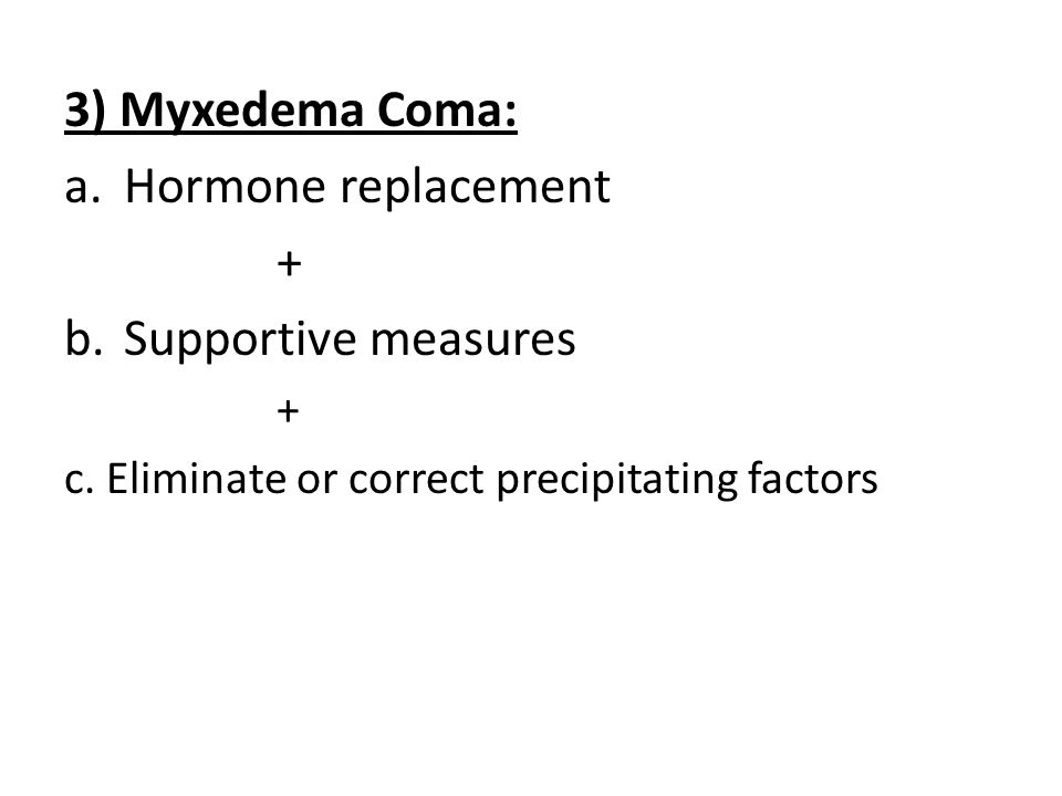 3) Myxedema Coma: a.Hormone replacement + b.Supportive measures + c. Eliminate or correct precipitating factors