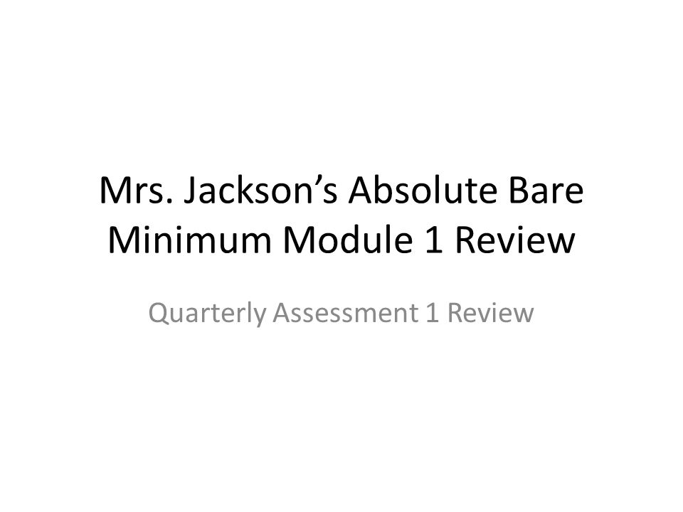 Mrs. Jackson's Absolute Bare Minimum Module 1 Review Quarterly Assessment 1 Review