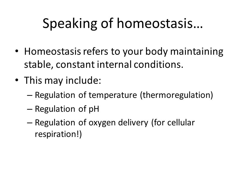 Speaking of homeostasis… Homeostasis refers to your body maintaining stable, constant internal conditions. This may include: – Regulation of temperatu