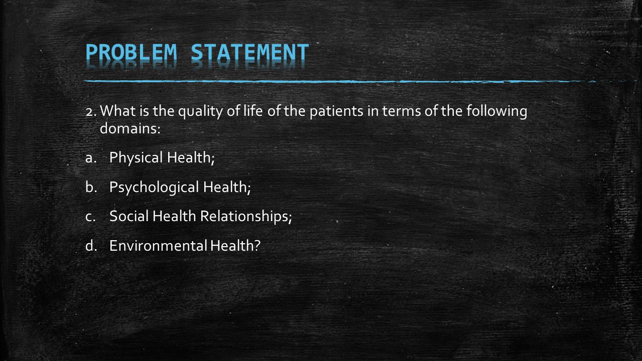 2. What is the quality of life of the patients in terms of the following domains: a.Physical Health; b.Psychological Health; c.Social Health Relations