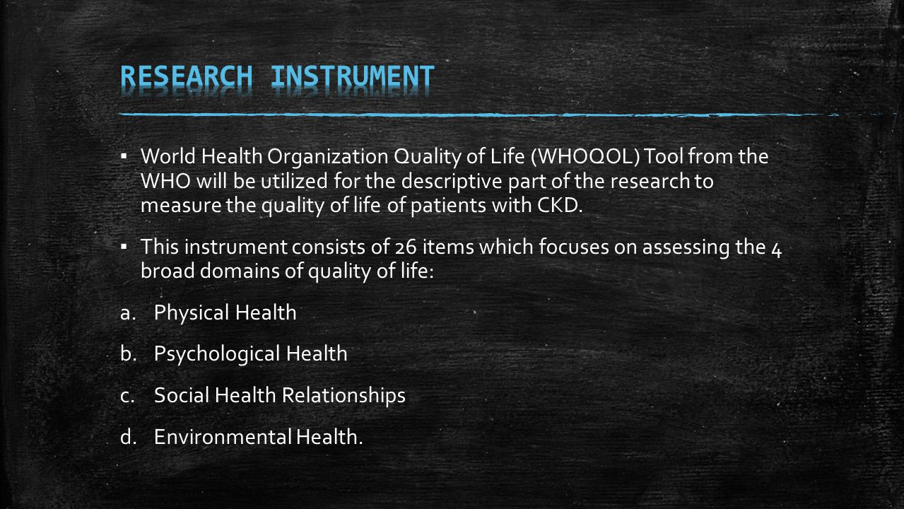 ▪ World Health Organization Quality of Life (WHOQOL) Tool from the WHO will be utilized for the descriptive part of the research to measure the qualit