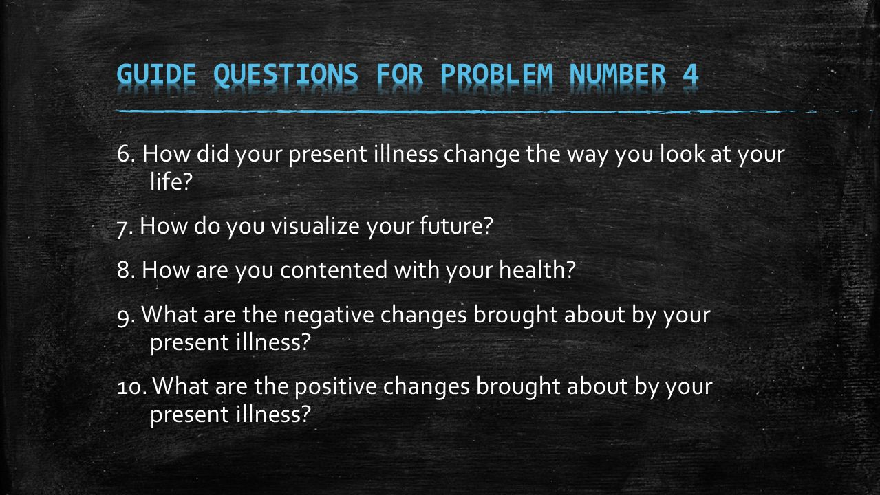 6. How did your present illness change the way you look at your life? 7. How do you visualize your future? 8. How are you contented with your health?