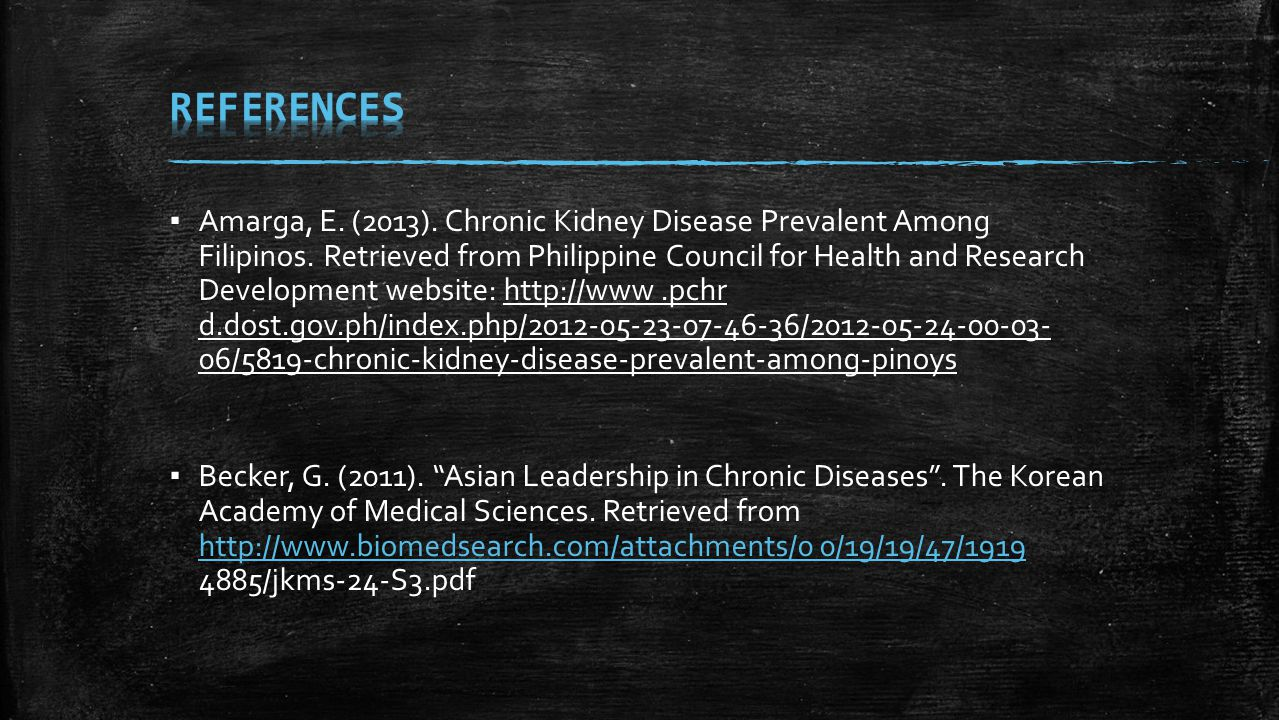 ▪ Amarga, E. (2013). Chronic Kidney Disease Prevalent Among Filipinos. Retrieved from Philippine Council for Health and Research Development website: