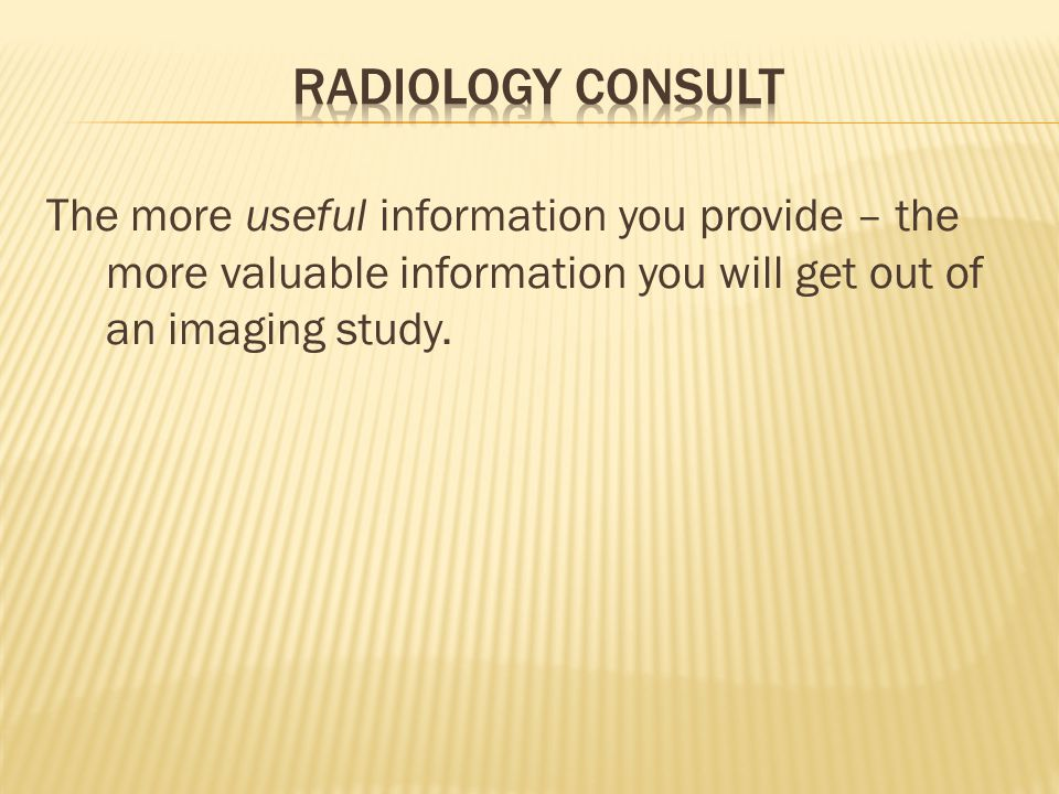 The more useful information you provide – the more valuable information you will get out of an imaging study.