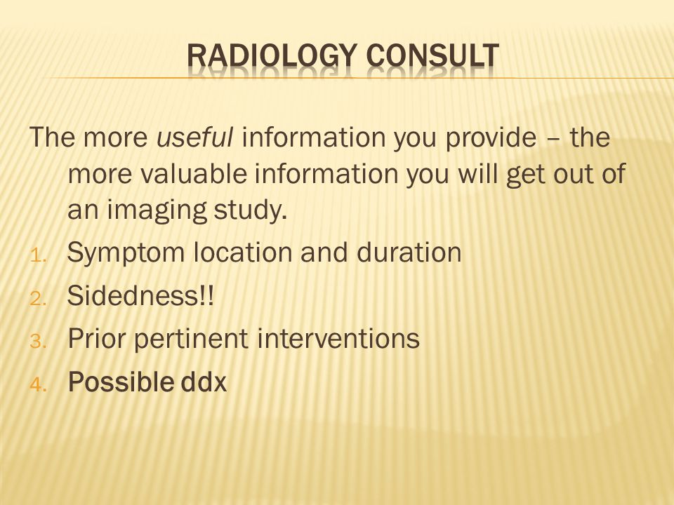 The more useful information you provide – the more valuable information you will get out of an imaging study. 1. Symptom location and duration 2. Side
