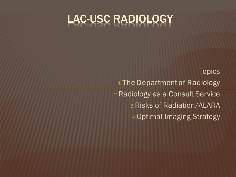 Topics 1. The Department of Radiology 2. Radiology as a Consult Service 3. Risks of Radiation/ALARA 4. Optimal Imaging Strategy