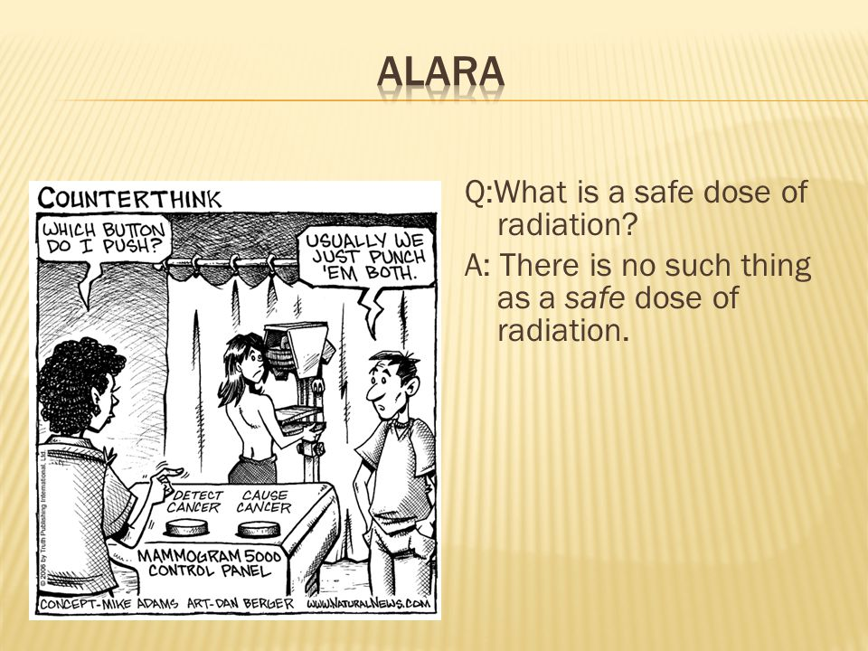A: There is no such thing as a safe dose of radiation.
