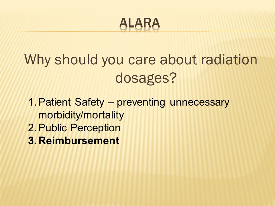 Why should you care about radiation dosages? 1.Patient Safety – preventing unnecessary morbidity/mortality 2.Public Perception 3.Reimbursement