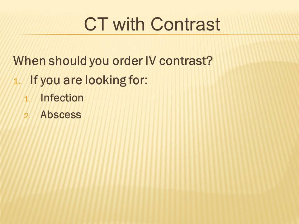 CT with Contrast When should you order IV contrast? 1. If you are looking for: 1. Infection 2. Abscess