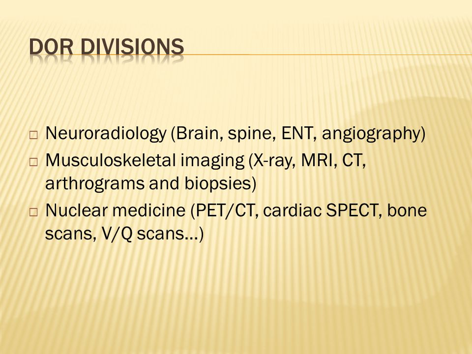  Neuroradiology (Brain, spine, ENT, angiography)  Musculoskeletal imaging (X-ray, MRI, CT, arthrograms and biopsies)  Nuclear medicine (PET/CT, car