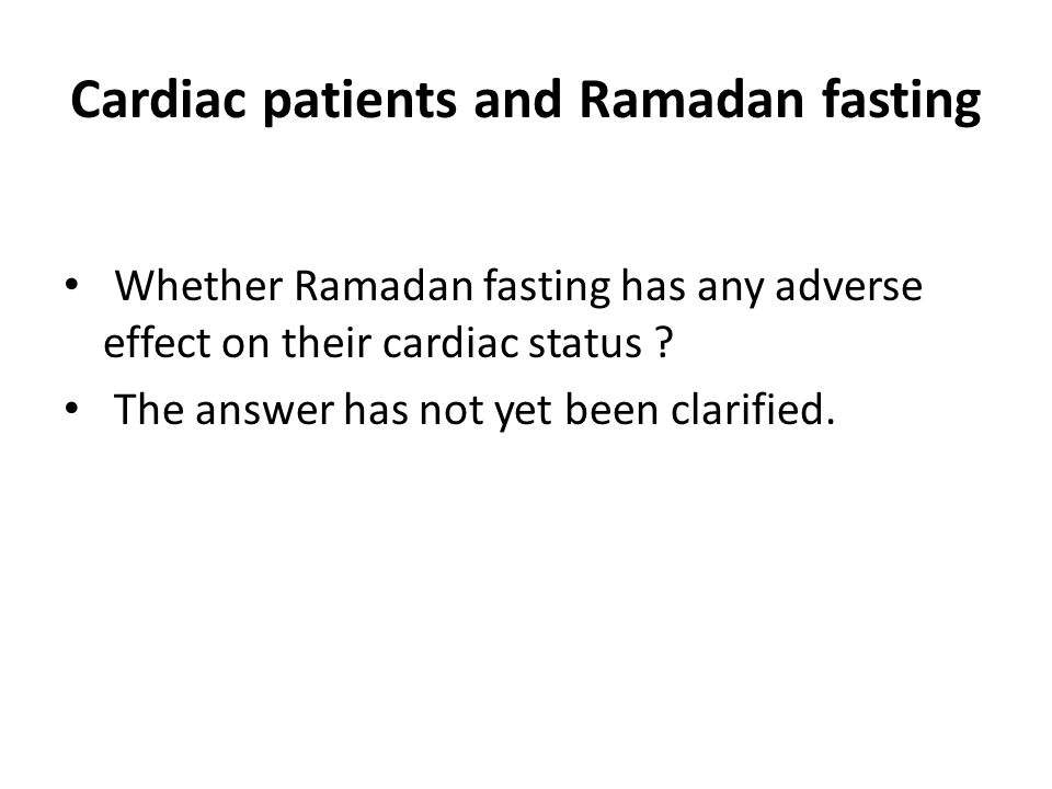 Cardiac patients and Ramadan fasting Whether Ramadan fasting has any adverse effect on their cardiac status ? The answer has not yet been clarified.