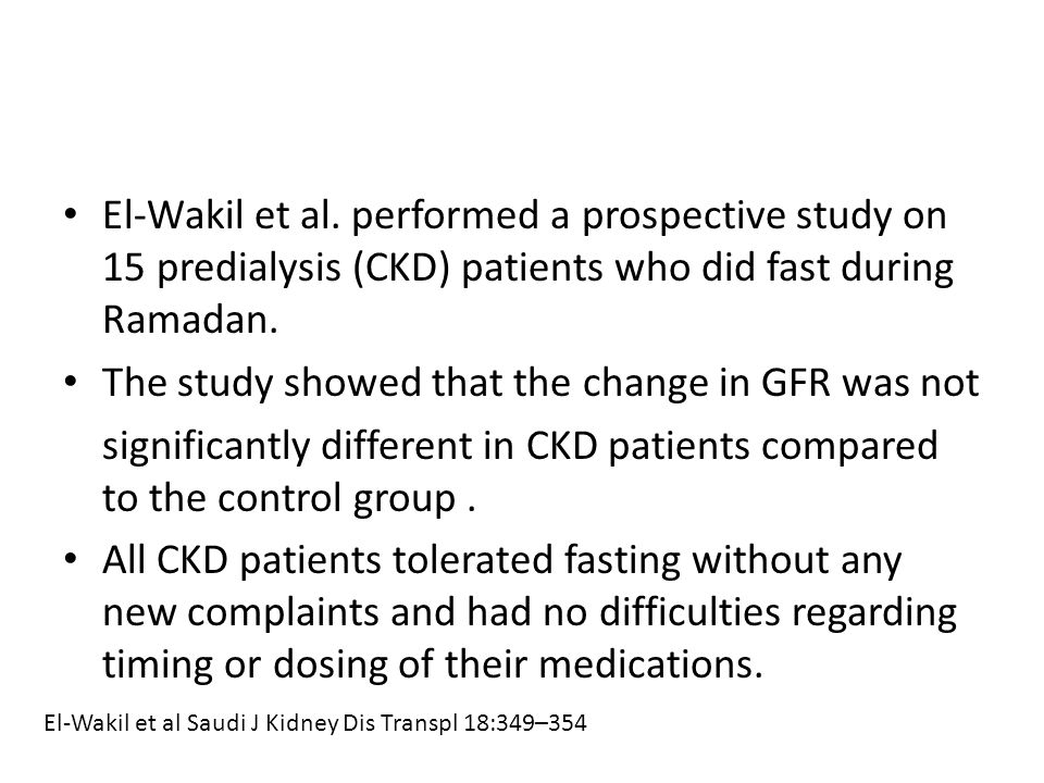 El-Wakil et al. performed a prospective study on 15 predialysis (CKD) patients who did fast during Ramadan. The study showed that the change in GFR wa