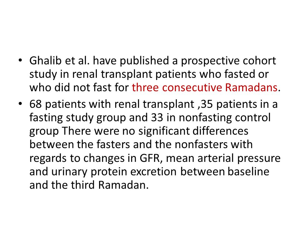 Ghalib et al. have published a prospective cohort study in renal transplant patients who fasted or who did not fast for three consecutive Ramadans. 68