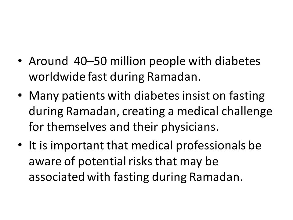 Around 40–50 million people with diabetes worldwide fast during Ramadan. Many patients with diabetes insist on fasting during Ramadan, creating a medi