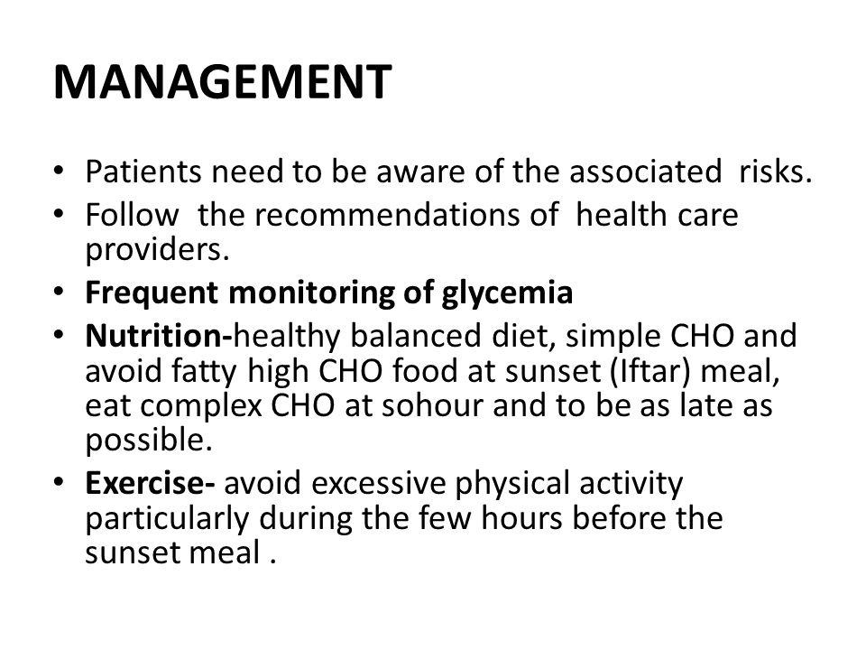 MANAGEMENT Patients need to be aware of the associated risks. Follow the recommendations of health care providers. Frequent monitoring of glycemia Nut