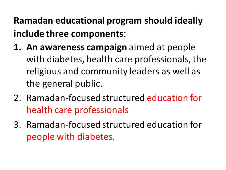 Ramadan educational program should ideally include three components : 1.An awareness campaign aimed at people with diabetes, health care professionals