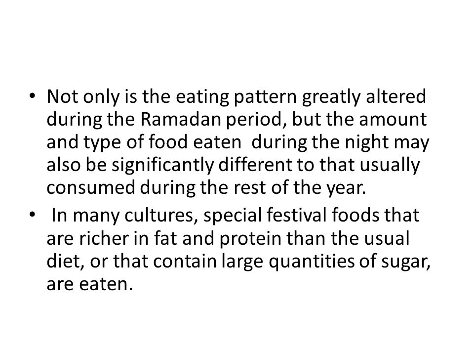 Not only is the eating pattern greatly altered during the Ramadan period, but the amount and type of food eaten during the night may also be significa