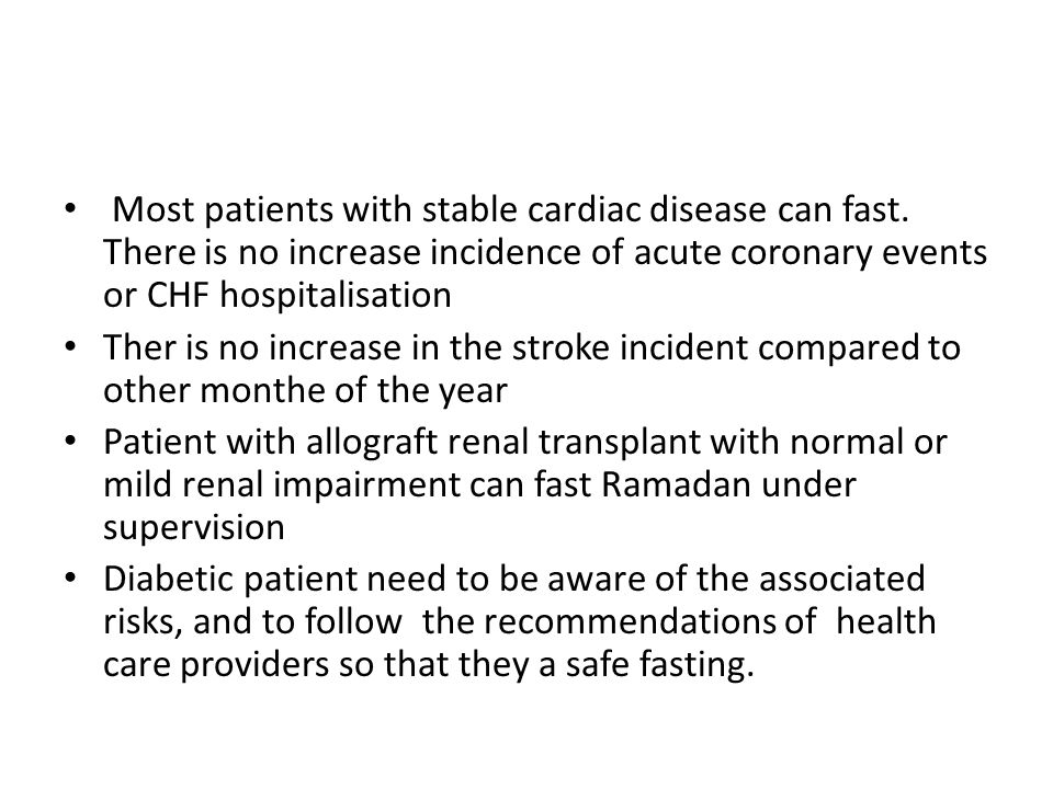 Most patients with stable cardiac disease can fast. There is no increase incidence of acute coronary events or CHF hospitalisation Ther is no increase
