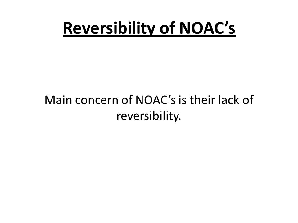 Reversibility of NOAC's Main concern of NOAC's is their lack of reversibility.